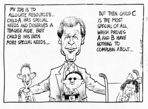 Scott, Tom, 1947- :My job is to allocate resources ... Child A has special needs and deserves a teacher aide ... but then child C is the most special of all which proves A and B have nothing to complain about. 28 November 1995.