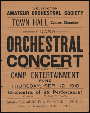 Wellington Amateur Orchestral Society :Town Hall (Concert Chamber). Grand orchestral concert under vice-regal patronage in aid of Camp Entertainment Fund, Thursday, Sep 12, 1918. Orchestra of 35 performers! Conductor Mr Harry Tombs. Soloists Mrs Murphy & Mr Sigurd Lestrup. Seats may be reserved at the Bristol. [Printing no] 2233 [1918]