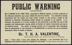 Public warning. Be it known to all men that, according to medical opinion, a further outbreak of the influenza epidemic may occur in the next few months ... the public is hereby warned not to jeopardise their individual lives by acquiescing in the demands of the Prohibitionists to prevent the use of alcoholic stimulants, either in health or disease. NZ Times Print [1919]
