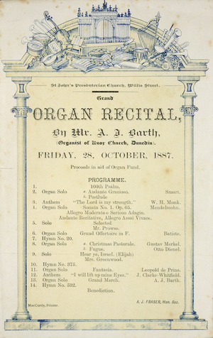 St John's Presbyterian Church, Willis Street :Grand organ recital by Mr A J Barth (Organist of the Knox Church, Dunedin). Friday, 28, October, 1887. Proceeds in aid of Organ Fund. A J Fraser, Hon. Sec. Programme. Maccurdy, Printer.