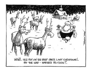 Tremain, Garrick :'Wow!.. He's put on the beef since last Christmas!.. By the way - where's Blitzen?..' 24 December, 2001.