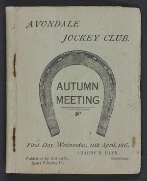 Avondale Jockey Club :Autumn meeting. First day, Wednesday 11th April 1917. Harry H Hayr, Secretary. Published by authority, Scott Printing Co. [Programme. 1917]
