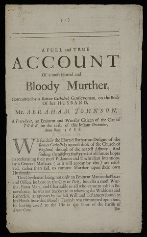 A full and true account of a most horrid and bloody murther, committed by a Roman Catholick gentlewoman, on the body of her husband, Mr. Abraham Johnson, a Protestant, an eminent and worthy citizen of the city of York, on the 10th. of this instant December, Anno Dom. 1688.