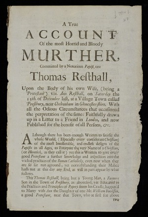 A true account of the most horrid and bloody murther, committed by a notorious Papist, one Thomas Resthall, upon the body of his own wife, (being a Protestant) viz. Ann Resthall, on Saturday the 15th. of December last, at a village town called Prestbury, near Cheltenham in Gloucester-shire. ...