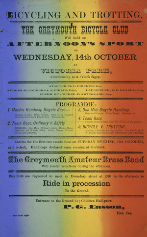 Greymouth Bicycle Club :Bicycling and trotting. The Greymouth Bicycle Club will hold an afternoon's sport on Wednesday, 14th October at Victoria Park, commencing at 3 o'clock sharp. The Greymouth Amateur Brass Band will render selections during the afternoon / P. G. Easson, Hon. Sec. Star print, Grey [1891].