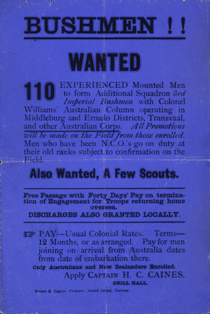 Bushmen!! Wanted. 110 experienced mounted men to form additional squadron 3rd Imperial Bushmen with Colonel Williams' Australian Column operating in Middleburg and Ermelo Districts, Transvaal, and other Australian Corps. ... Pay - Usual colonial rates ... Only Australians and New Zealanders enrolled. Apply Captain H C Caines, Drill Hall. Brown & Taylor, Printers, Smith Street, Durban. [ca 1900].