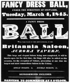 Fancy dress ball, under the direction of stewards, Tuesday, March 4, 1845. A fancy dress BALL will take place on the above evening, in the Britannia Saloon, Aurora Tavern. ... Dancing to commence at 8 o'clock.