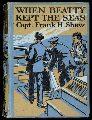 When Beatty kept the seas / by Captain Frank H. Shaw ; with four colour plates by Gordon Browne.