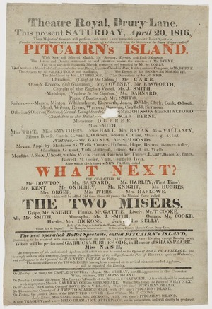 """Theatre Royal Drury Lane :This present Saturday April 20 1816, Their Majesties' servants will perform (4th time) a new romantick operatick Ballet Spectacle, ... """"Pitcairn's Island"""" ... composed by and produced under the direction of Mr Byrne; the vocal and melo-dramatick musick composed and compiled by Mr M Corri ... after which (19th time) a new farce, called """"What next?"""" to which will be added (2d time these 20 years) the musical farce called """"The two misers"""" [1816]"""