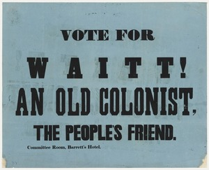 Vote for Waitt! An old colonist, the people's friend. Committee Room, Barrett's Hotel [1850s]