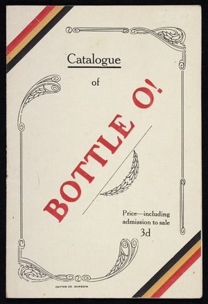 Bottle O! catalogue and souvenir of the auction sale of bottles collected by the children attending the Dunedin and Suburban public and Catholic schools in aid of the Belgian Fund, to be held in His Majesty's Theatre Dunedin on Monday 30th October 1916. Caxton Co. Dunedin.