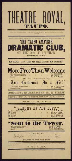 "Theatre Royal, Taupo :The Taupo Amateur Dramatic Club on the 26th of December ... will commence with that sprightly farce, ""More free than welcome"" ... to be followed by ""Two gentlemen in a fix!"" ... ""Caught by the cuff"", ... ""Sent to the tower"". [1879]"
