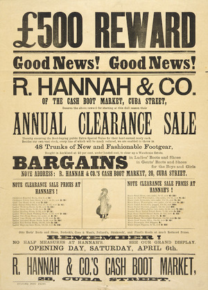 R. Hannah & Co.: £500 reward. R Hannah & Co, of the cash boot market, Cuba Street, deserve the above reward for starting at this dull season their Annual Clearance sale. Opening Day Saturday April 6th [1895 or 1901]