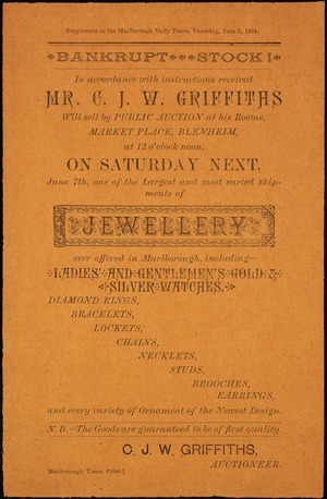 C J W Griffiths, auctioneer :Bankrupt stock! In accordance with instructions received Mr C J W Griffiths will sell by public auction at his rooms, Market Place, Blenheim, at 12 o'clock noon, on Saturday next, June 7th, one of the largest and most varied shipments of jewellery ever offered in Marlborough. Supplement to the Marlborough Daily Times, Thursday, June 5, 1884.