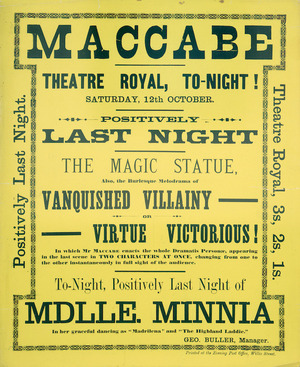 "Theatre Royal (Wellington) :Maccabe. Theatre Royal tonight, Saturday 12th October. Positively last night. The Magic Statue, also the burlesque melodrama of Vanquished Villainy or Virtue Victorious! in which Mr Maccabe enacts the whole Dramatis Personae, appearing in the last scene in two characters at once. Tonight positively last night of Mlle Minnia, in her graceful dancing as ""Madrilena"" and ""The Highland Laddie"". Geo. Buller, Manager. Printed at the Evening Post Office, Willis Street. [1889]."