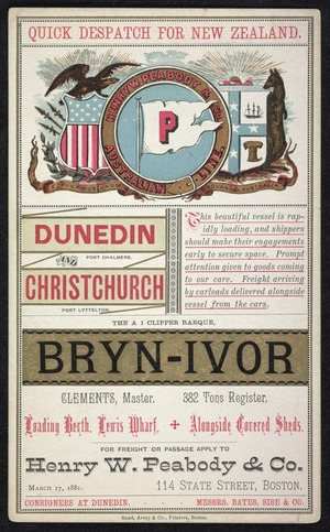 Henry W Peabody & Co.: Quick despatch for New Zealand. Dunedin, Port Chalmers; Christchurch, Port Lyttelton. The A 1 clipper barque Bryn-Ivor; Clements, Master. 382 tons register. Loading berth Lewis Wharf + alongside covered sheds. March 17, 1881. Rand, Avery & Co., Printers, Boston