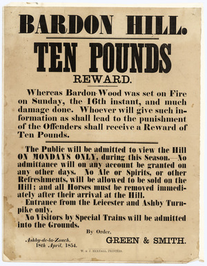 Bardon Hill. Ten pounds reward. Whereas Bardon Wood was set on fire on Sunday the 16th instant, and much damage done. Whoever will give such information as shall lead to the punishment of the offenders shall receive a reward of ten pounds. ... By order, Green & Smith, Ashby-de-la-Zouch, 18th April, 1854. W & J Hextall, Printers.