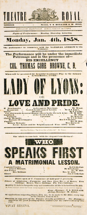 "Theatre Royal [Auckland] :Monday Jan[uary 4th, 1858. ""Lady of Lyons; or Love and pride"". ... to conclude with ""Who speaks first; a matrimonial lesson"". The performance will be under the immediate patronage and in the prescence [sic] of His Excellency Col. Thomas Gore Browne, C.B."