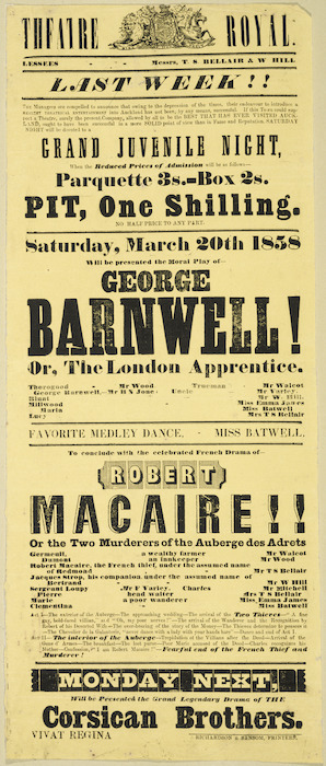 "Theatre Royal [Auckland] :Last week!! Grand Juvenile night. Saturday March 20th 1858, will be presented the moral play of ""George Barnwell!, or The London Apprentice."" [and] Favorite Medley Dance [by] Miss Batwell, to conclude with the celebrated French drama of ""Robert Macaire!! or the Two murderers of the Auberge des Adrets"". Monday next, will be presented the grand legendary drama of the ""Corsican Brothers"". 1858."