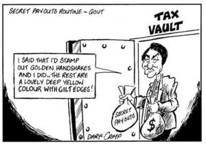 Crimp, Daryl, 1958- :Secret payouts routine - Govt. TAX VAULT. 'I said that I'd stamp out golden handshakes and I did... the rest are a lovely deep yellow colour with gilt edges!' 23 June 2002.