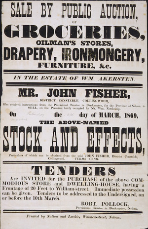 Sale by public auction, of groceries, oilman's stores, drapery, ironmongery, furniture, &c, in the estate of Wm. Akersten. Mr John Fisher, district constable, Collingwood, has received instructions ... to sell ... on [Saturday] the [6th] day of March, 1869, the above-named stock and effects ...Printed by Nation and Luckie, Waimea-street, Nelson. [1869]