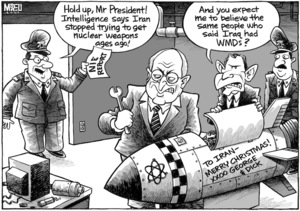 """Hold up, Mr President! Intelligence says Iran stopped trying to get nuclear weapons ages ago!"" ""And you expect me to believe the same people who said Iraq had WMDs?"" 6 December, 2007"