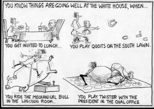 You know things are going well at the White House when...you get invited to lunch...you play quoits on the south lawn...you ride the mechanical bull in the Lincoln Room...you play twister with the President in the Oval Office. 24 March, 2007