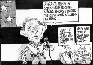 Scott, Thomas, 1947- :'America needs a commander in chief strong enough to end the chaos and killing in Iraq...' 'Didn't he start the chaos and killing in Iraq?' 'What are you? A damp eyed panty-waist?' Dominion Post, 17 September 2004.