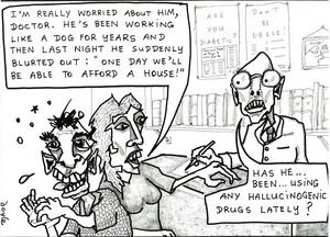 """""""I'm really worried about him, doctor. He's been working like a dog for years and then last night he suddenly blurted out 'One day we'll be able to afford a house!'"""" """"Has he...been...using any hallucinogenic drugs lately?"""" June, 2008"""