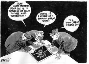 Evans, Malcolm, 1945- :'There Mister President - proof that he is increasing his ability to cause mass destruction!' 'What is it? A nuclear or a biological weapons plant?' 'It's a Union Carbide factory Sir!' New Zealand Herald, 22 September, 2002.