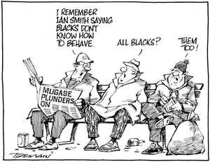 """""""I remember Ian Smith saying blacks don't know how to behave."""" """"All Blacks?"""" """"Them too!"""" 2 July, 2008"""