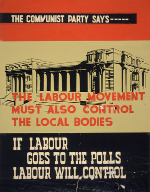 [Communist Party of New Zealand] :The Communist Party says --- the Labour Movement must also control the local bodies. If Labour goes to the polls, Labour will control. [1944?]