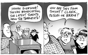 """Shoosh everyone! They're broadcasting the latest threats from terrorists!"" ""Who are they from tonight? Clark, Peters or Brash?"" 14 September, 2005"