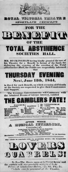 "Royal Victoria Theatre, Shortland Crescent :For the benefit of the Total Abstinence Societies Hall. Mr Buckingham having kindly granted the use of his theatre ... the public are respectfully informed that Thursday evening next, June 13th 1844 ... the evening's entertainment will commence with the admired drama of intense interest, entitled ""The Gambler's fate!"" ... after which a musical interlude ... the whole to conclude with (by particular desire) the laughable farce of ""Lovers quarrels!"". 1844."