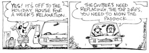 Fletcher, David 1952-:'YES! It's off to the holiday house for a week's relaxation.' 'The gutters need replacing, the tap drips, you need to mow the paddock....' The Dominion, 28 December 2001.
