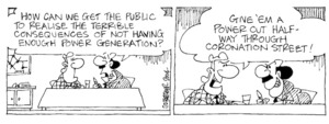 Fletcher, David, 1952- :'How can we get the public to realise the terrible consequences of not having enough power generation?' 'Give 'em a power cut half-way through Coronation Street!' The Dominion Post, 1 April 2004.