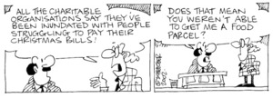 Fletcher, David 1952-: 'All the charitable organisations say they've been inundated with people struggling to pay their Christmas bills!' 'Does that mean you weren't able to get me a food parcel?' The Dominion, 5 February 2002.