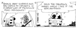 Fletcher, David, 1952- :'Giving away scratch and win cards to drivers is a great way of reducing road accidents!... Hold the steering wheel while I see if I've won anything.' The Dominion Post, 27 November, 2003.
