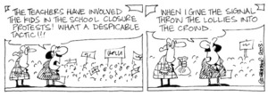 Fletcher, David, 1952- :'The teachers have involved the kids in the school closure protests! What a despicable tactic!!!... When I give the signal throw the lollies into the crowd.' Dominion Post, 6 December 2003.