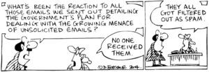 Fletcher, David, 1952- :'What's been the reaction to all those emails we sent out detailing the government's plan for dealing with the growing menace of unsolicited emails?' ' No one received them...They all got filtered out as spam.' Dominion Post, 22 June 2004.