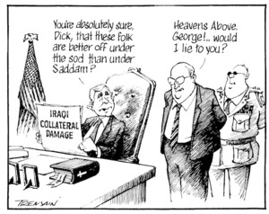 Tremain, Garrick, 1941- :You're absolutely sure, Dick, that these folk are better off under the sod than under Saddam? Heavens above, George!... would I lie to you? Otago Daily Times, 28 September 2004.