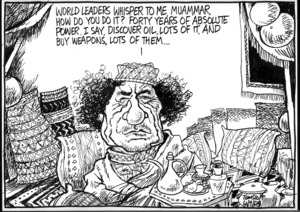 """""""World leaders whisper to me, Muammar, how do you do it? Forty years of absolute power. I say, discover oil, lots of it, and buy weapons, lots of them..."""" 4 September 2009"""