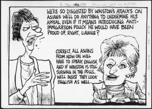 """Scott, Thomas 1947- :We're so disgusted by Winston's attacks on Asians, we'll do anything to undermine his appeal, even if it means introducing anti-immigration policy he would have been proud of, right, Lianne?"""" [Dominion post, ca 21 November 2002]."""