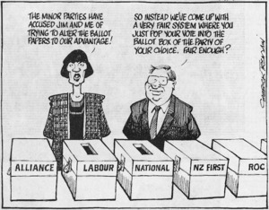 Tremain, Garrick, 1941- :'The minor parties have accused Jim and me of trying to alter the ballot papers to our advantage!' 'So instead we've come up with a very fair system where you just pop your vote into the ballot box of the party of your choice. Fair enough?' Christchurch Press, 22 September 1995.