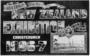 [Postcard]. Greetings from the New Zealand Exhibition Christchurch 1906-7. Kia Ora / Printed for H B Oakey, Christchurch N.Z. by the Rotary Photo Co. London. [1906].