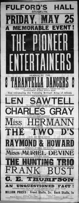 Fulford's Hall, Brooklyn :Friday, May 25 [1906]; A memorable event, The Pioneer Entertainers, headed by the 8 Tarantella Dancers ... and introducing ... Len Sawtell ... Charles Gray ... Miss Hermann ... The Two D's ... Raymond & Howard ... Miss Muriel Devine ... The Hunting Trio ... Frank Bust ... C. E. Thompson. Printed at the Evening Post Theatrical and General Show Printing Works, Willis Street, Wellington - 14462.