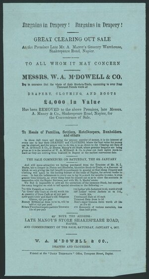 "W A M'Dowell & Company :Bargains in drapery! Great clearing out sale at the premises late Mr A Manoy's grocery warehouse, Shakespeare Road, Napier. Messrs W A M'Dowell & Co beg to announce that the whole of their stock-in-trade, amounting to over four thousand pounds worth of drapery, clothing and boots ... has been removed ... for the convenience of sale. ... Saturday January 6, 1877. Printed at the ""Daily telegraph"" office, Tennyson Street, Napier [1877]."