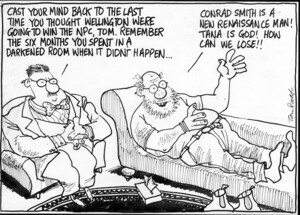 Scott, Thomas, 1947- :Cast your mind back to the last time you thought Wellington were going to win the NPC, Tom. Remember the six months you spent in a darkened room when it didn't happen... Conrad Smith is a new renaissance man! Tana is God! How can we lose!! Dominion Post, 27 September 2004.