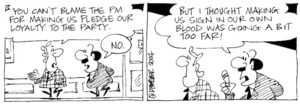 Fletcher, David, 1952- :'You can't blame the PM for making us pledge our loyalty to the party.' 'No... But I thought making us sign in our own blood was going a bit far!' Dominion Post, 5 May 2004.